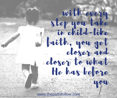 with every step you take in child-like faith, you get closer and closer to what He has before you